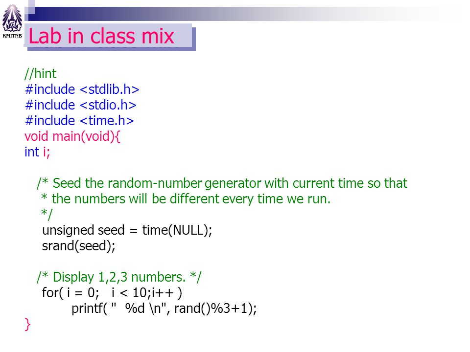 Lab in class mix //hint #include void main(void){ int i; /* Seed the random-number generator with current time so that * the numbers will be different