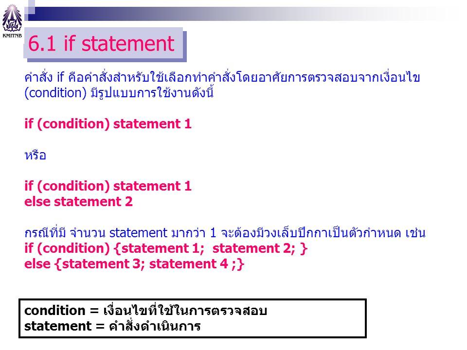 6.1 if statement คำสั่ง if คือคำสั่งสำหรับใช้เลือกทำคำสั่งโดยอาศัยการตรวจสอบจากเงื่อนไข (condition) มีรูปแบบการใช้งานดังนี้ if (condition) statement 1 หรือ if (condition) statement 1 else statement 2 กรณีที่มี จำนวน statement มากว่า 1 จะต้องมีวงเล็บปีกกาเป็นตัวกำหนด เช่น if (condition) {statement 1; statement 2; } else {statement 3; statement 4 ;} condition = เงื่อนไขที่ใช้ในการตรวจสอบ statement = คำสั่งดำเนินการ