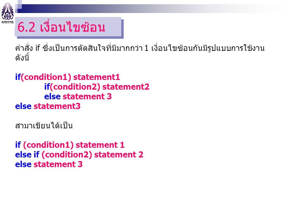 6.2 เงื่อนไขซ้อน คำสั่ง if ซึ่งเป็นการตัดสินใจที่มีมากกว่า 1 เงื่อนไขซ้อนกันมีรูปแบบการใช้งาน ดังนี้ if(condition1) statement1 if(condition2) statement2 else statement 3 สามาเขียนได้เป็น if (condition1) statement 1 else if (condition2) statement 2 else statement 3