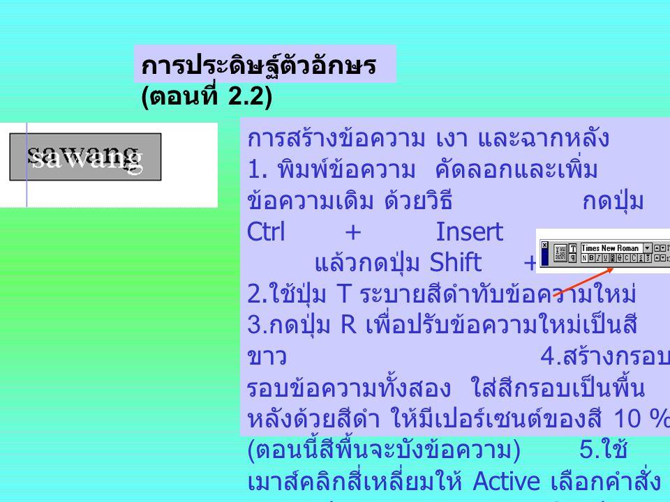 การประดิษฐ์ตัวอักษร ( ตอนที่ 2.2) การสร้างข้อความ เงา และฉากหลัง 1. พิมพ์ข้อความ คัดลอกและเพิ่ม ข้อความเดิม ด้วยวิธี กดปุ่ม Ctrl + Insert แล้วกดปุ่ม S