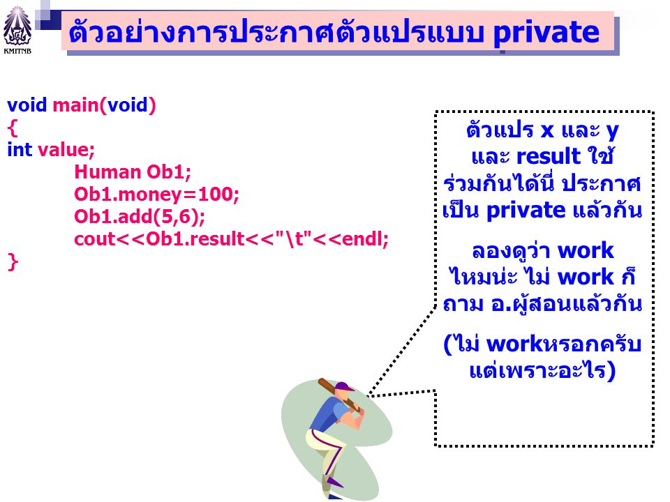 void main(void) { int value; Human Ob1; Ob1.money=100; Ob1.add(5,6); cout<<Ob1.result<< \t <<endl; } ตัวแปร x และ y และ result ใช้ ร่วมกันได้นี่ ประกาศ เป็น private แล้วกัน ลองดูว่า work ไหมน่ะ ไม่ work ก็ ถาม อ.ผู้สอนแล้วกัน (ไม่ workหรอกครับ แต่เพราะอะไร) ตัวอย่างการประกาศตัวแปรแบบ private