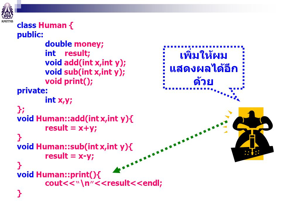 class Human { public: double money; int result; void add(int x,int y); void sub(int x,int y); void print(); private: int x,y; }; void Human::add(int x,int y){ result = x+y; } void Human::sub(int x,int y){ result = x-y; } void Human::print(){ cout<< \n <<result<<endl; } เพิ่มให้ผม แสดงผลได้อีก ด้วย