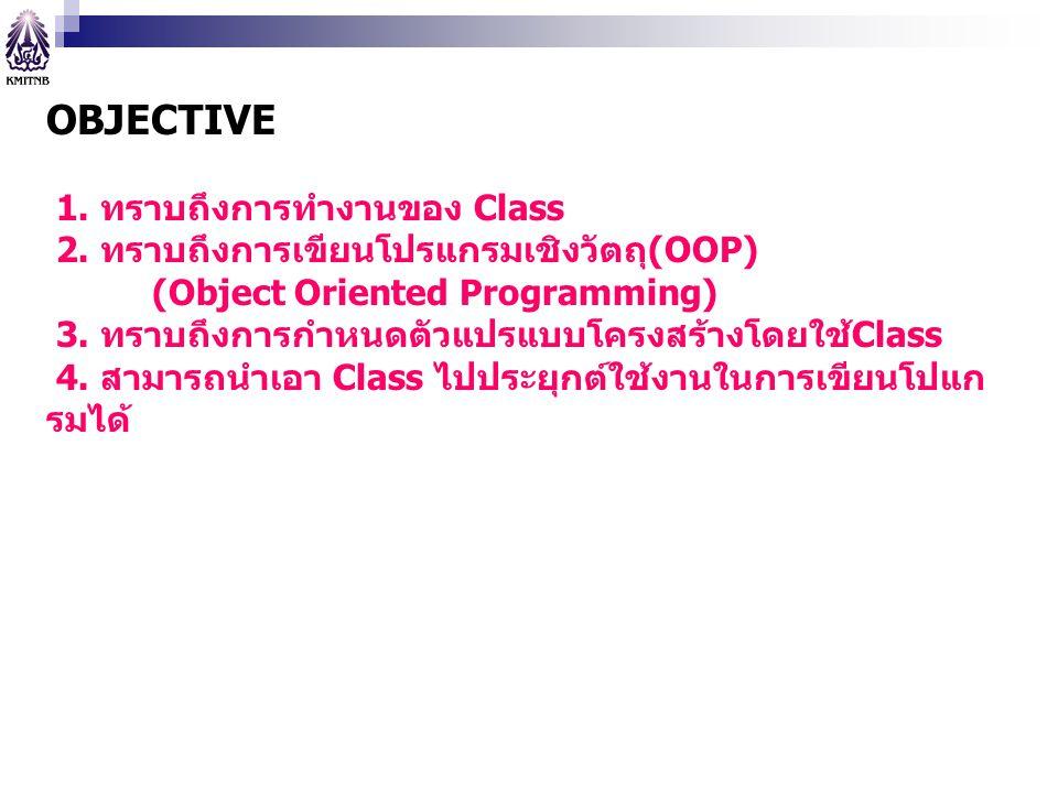 OBJECTIVE 1. ทราบถึงการทำงานของ Class 2. ทราบถึงการเขียนโปรแกรมเชิงวัตถุ(OOP) (Object Oriented Programming) 3. ทราบถึงการกำหนดตัวแปรแบบโครงสร้างโดยใช้