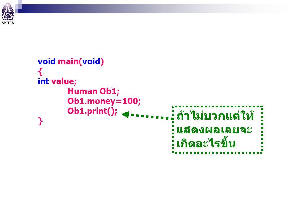 void main(void) { int value; Human Ob1; Ob1.money=100; Ob1.print(); } ถ้าไม่บวกแต่ให้ แสดงผลเลยจะ เกิดอะไรขึ้น