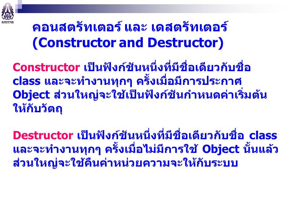 คอนสตรัทเตอร์ และ เดสตรัทเตอร์ (Constructor and Destructor) Constructor เป็นฟังก์ชันหนึ่งที่มีชื่อเดียวกับชื่อ class และจะทำงานทุกๆ ครั้งเมื่อมีการประ