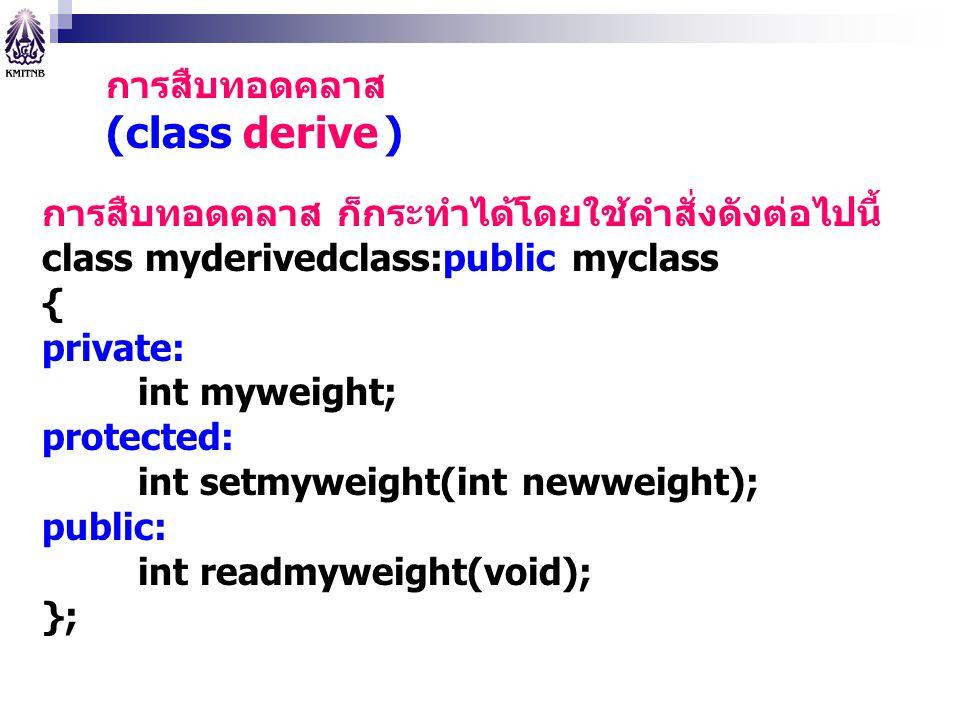 การสืบทอดคลาส (class derive ) การสืบทอดคลาส ก็กระทำได้โดยใช้คำสั่งดังต่อไปนี้ class myderivedclass:public myclass { private: int myweight; protected: