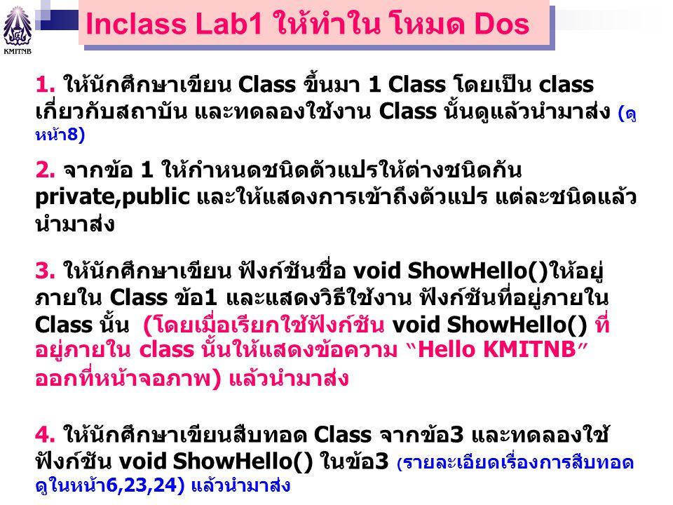 Inclass Lab1 ให้ทำใน โหมด Dos 1. ให้นักศึกษาเขียน Class ขึ้นมา 1 Class โดยเป็น class เกี่ยวกับสถาบัน และทดลองใช้งาน Class นั้นดูแล้วนำมาส่ง (ดู หน้า8)