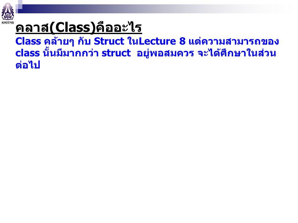 คลาส(Class)คืออะไร Class คล้ายๆ กับ Struct ในLecture 8 แต่ความสามารถของ class นั้นมีมากกว่า struct อยู่พอสมควร จะได้ศึกษาในส่วน ต่อไป