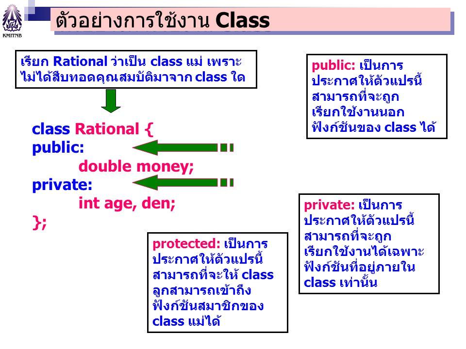 class Rational { public: double money; private: int age, den; }; public: เป็นการ ประกาศให้ตัวแปรนี้ สามารถที่จะถูก เรียกใช้งานนอก ฟังก์ชันของ class ได