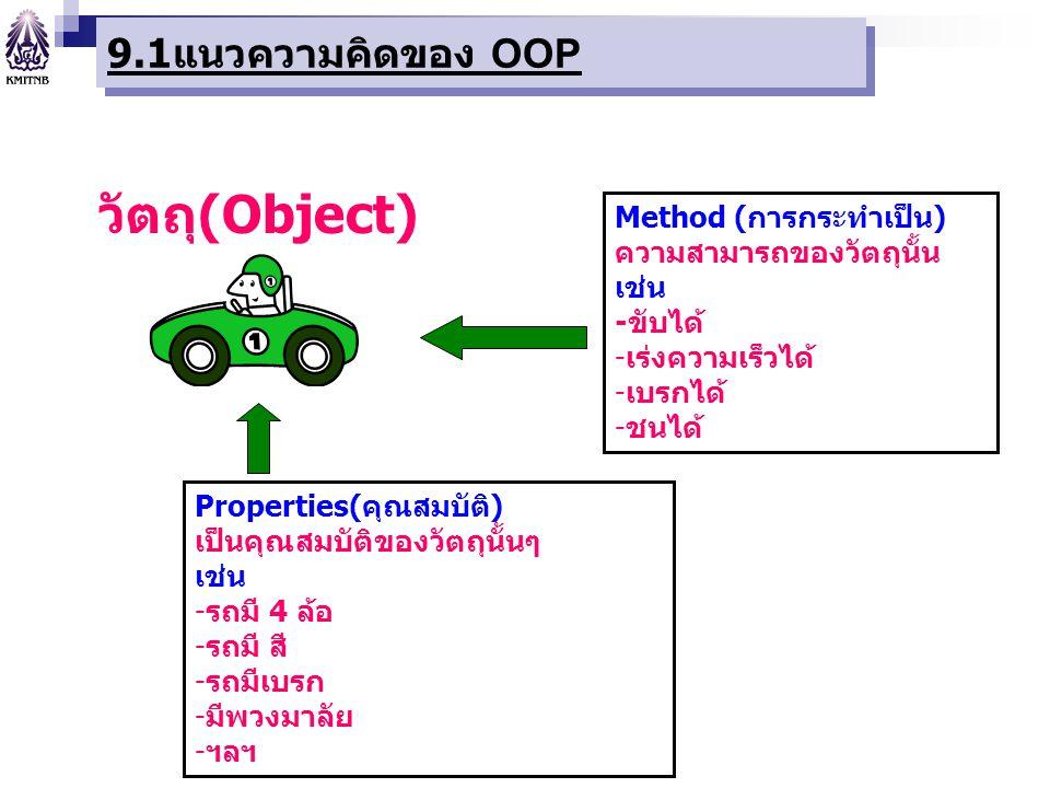 9.1 แนวความคิดของ OOP Method (การกระทำเป็น) ความสามารถของวัตถุนั้น เช่น -ขับได้ -เร่งความเร็วได้ -เบรกได้ -ชนได้ Properties(คุณสมบัติ) เป็นคุณสมบัติขอ