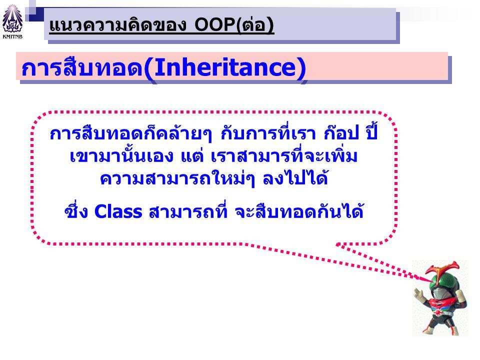 การสืบทอด(Inheritance) การสืบทอดก็คล้ายๆ กับการที่เรา ก๊อป ปี้ เขามานั้นเอง แต่ เราสามารที่จะเพิ่ม ความสามารถใหม่ๆ ลงไปได้ ซึ่ง Class สามารถที่ จะสืบท