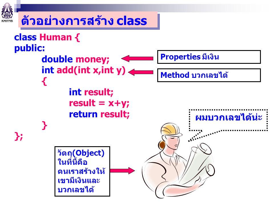 class Human { public: double money; int add(int x,int y) { int result; result = x+y; return result; } }; Method บวกเลขได้ Properties มีเงิน ผมบวกเลขได
