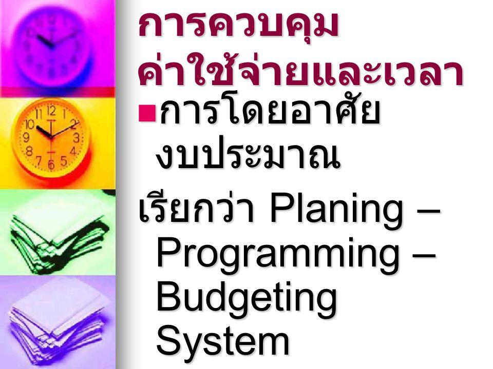 การควบคุม ค่าใช้จ่ายและเวลา การโดยอาศัย งบประมาณ การโดยอาศัย งบประมาณ เรียกว่า Planing – Programming – Budgeting System