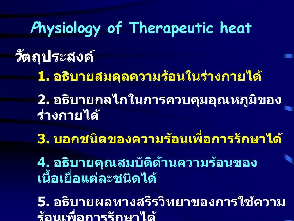 Physiology of Therapeutic heat วั ตถุประสงค์ 1. อธิบายสมดุลความร้อนในร่างกายได้ 2. อธิบายกลไกในการควบคุมอุณหภูมิของ ร่างกายได้ 3. บอกชนิดของความร้อนเพ