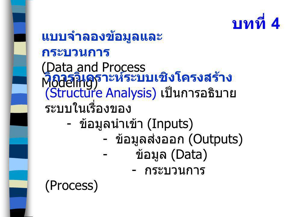 บทที่ 4 แบบจำลองข้อมูลและ กระบวนการ (Data and Process Modeling) วิการวิเคราะห์ระบบเชิงโครงสร้าง (Structure Analysis) เป็นการอธิบาย ระบบในเรื่องของ - ข