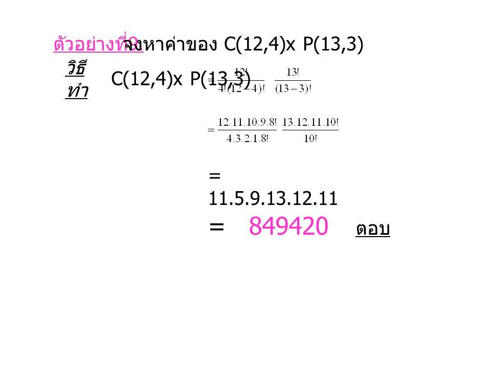 ตัวอย่างที่ 9. จงหาค่าของ C(12,4)x P(13,3) วิธี ทำ C(12,4)x P(13,3) = 11.5.9.13.12.11 = 849420 ตอบ