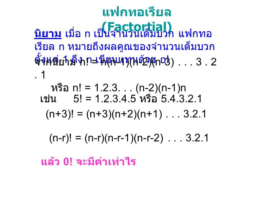 แฟกทอเรียล (Factortial) นิยาม เมื่อ n เป็นจำนวนเต็มบวก แฟกทอ เรียล n หมายถึงผลคูณของจำนวนเต็มบวก ตั้งแต่ 1 ถึง n เขียนแทนด้วย n! จากนิยาม n! = n(n-1)(