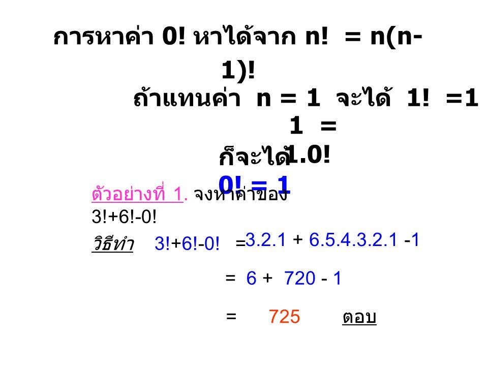 การหาค่า 0! หาได้จาก n! = n(n- 1)! ถ้าแทนค่า n = 1 จะได้ 1! =1 (1-1)! 1 = 1.0! ก็จะได้ 0! = 1 ตัวอย่างที่ 1. จงหาค่าของ 3!+6!-0! วิธีทำ 3!+6!-0! = = 6