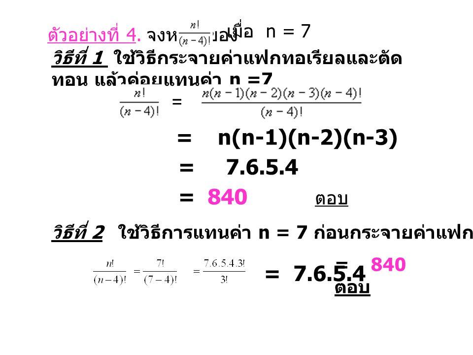 ตัวอย่างที่ 4. จงหาค่าของ เมื่อ n = 7 วิธีที่ 1 ใช้วิธีกระจายค่าแฟกทอเรียลและตัด ทอน แล้วค่อยแทนค่า n =7 = = n(n-1)(n-2)(n-3) = 7.6.5.4 = 840 ตอบ วิธี