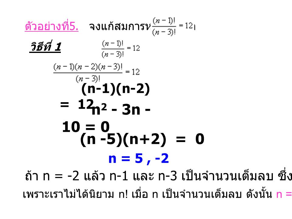 ตัวอย่างที่ 5. จงแก้สมการหาค่า n ถ้า วิธีที่ 1 (n-1)(n-2) = 12 n 2 - 3n - 10 = 0 (n -5)(n+2) = 0 n = 5, -2 ถ้า n = -2 แล้ว n-1 และ n-3 เป็นจำนวนเต็มลบ