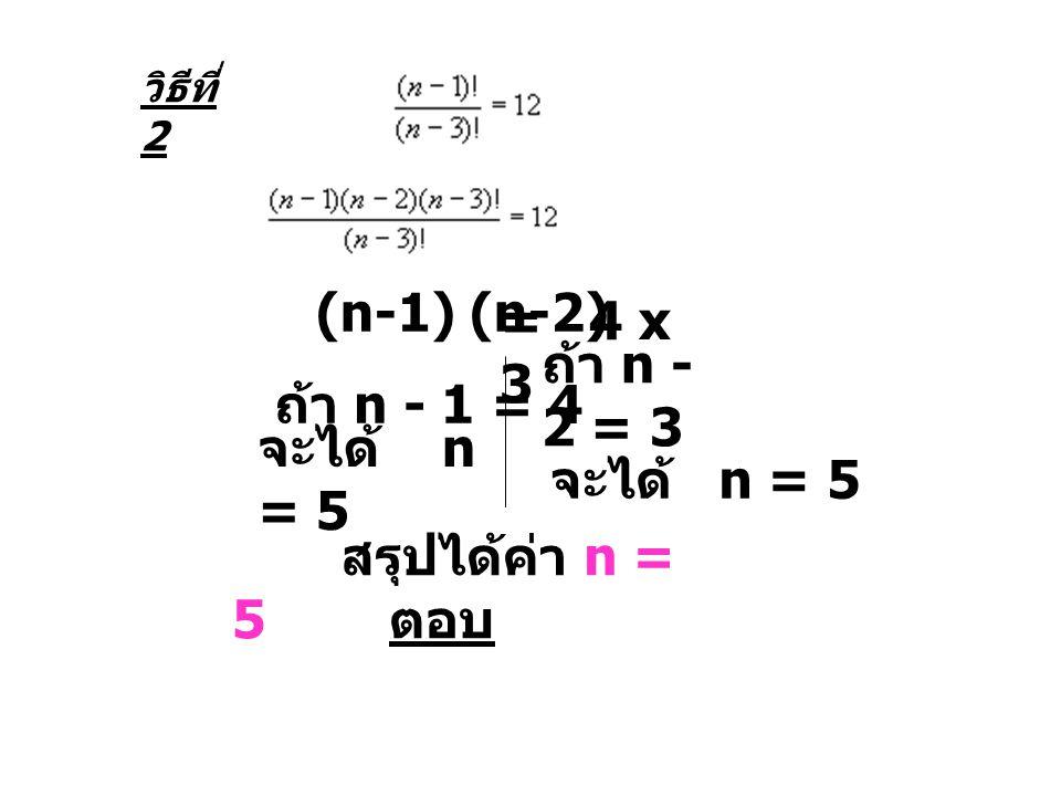 วิธีที่ 2 (n-1) (n-2) = 4 x 3 ถ้า n - 1 = 4 จะได้ n = 5 ถ้า n - 2 = 3 จะได้ n = 5 สรุปได้ค่า n = 5 ตอบ