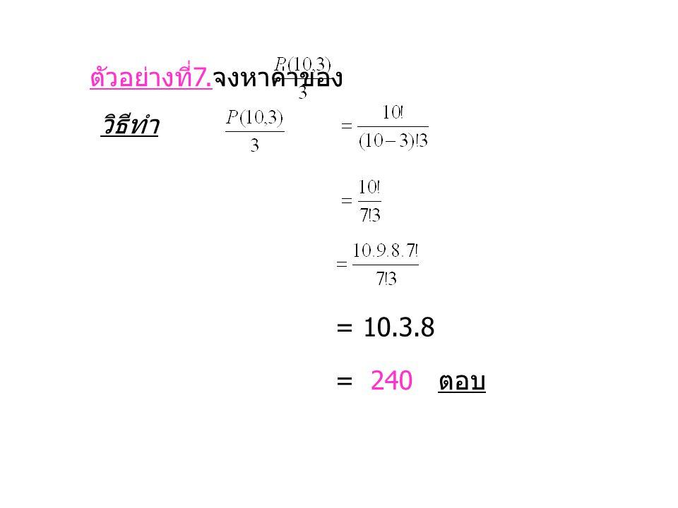 ตัวอย่างที่ 7. จงหาค่าของ วิธีทำ = 10.3.8 = 240 ตอบ