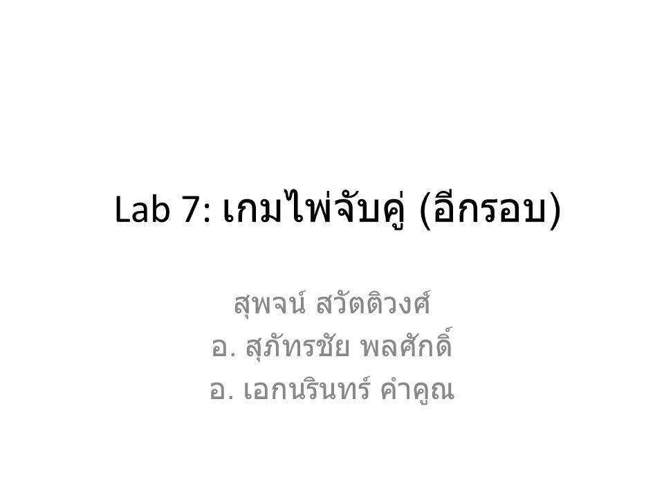 Lab 7: เกมไพ่จับคู่ ( อีกรอบ ) สุพจน์ สวัตติวงศ์ อ. สุภัทรชัย พลศักดิ์ อ. เอกนรินทร์ คำคูณ