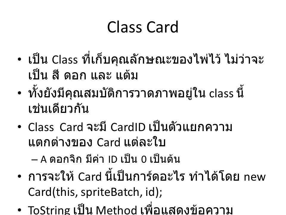 Class Card เป็น Class ที่เก็บคุณลักษณะของไพ่ไว้ ไม่ว่าจะ เป็น สี ดอก และ แต้ม ทั้งยังมีคุณสมบัติการวาดภาพอยู่ใน class นี้ เช่นเดียวกัน Class Card จะมี CardID เป็นตัวแยกความ แตกต่างของ Card แต่ละใบ – A ดอกจิก มีค่า ID เป็น 0 เป็นต้น การจะให้ Card นี้เป็นการ์ดอะไร ทำได้โดย new Card(this, spriteBatch, id); ToString เป็น Method เพื่อแสดงข้อความ เกี่ยวกับไพ่ใบนั้น