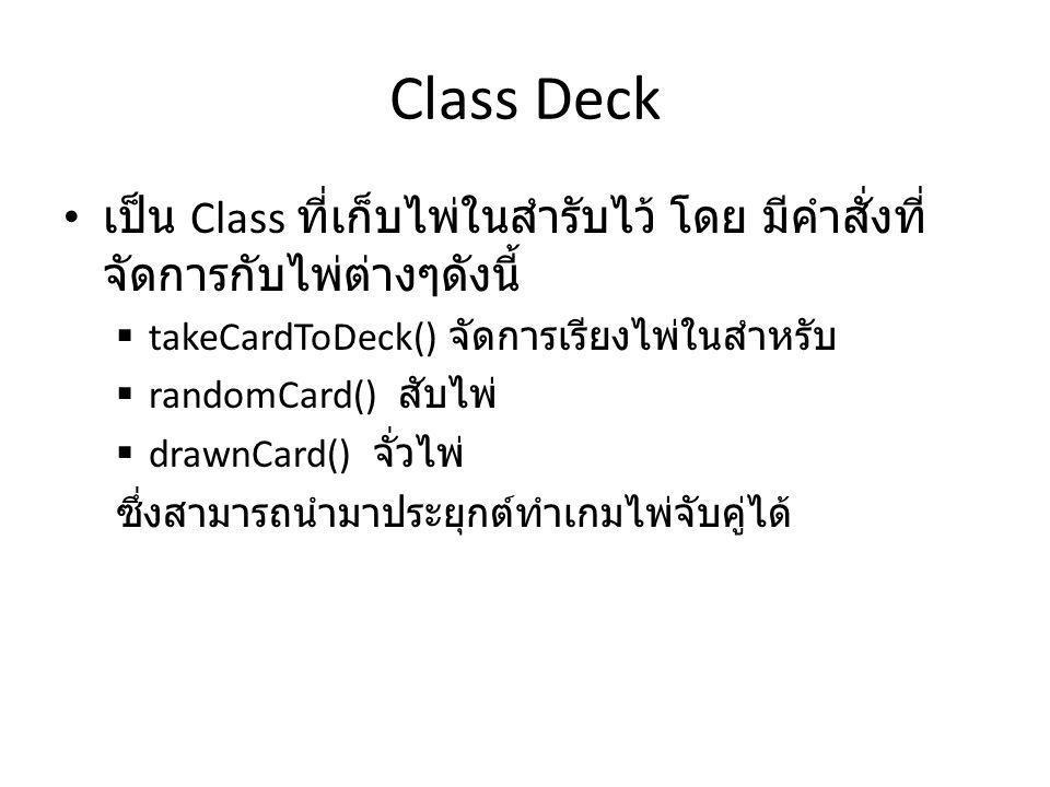 Class Deck เป็น Class ที่เก็บไพ่ในสำรับไว้ โดย มีคำสั่งที่ จัดการกับไพ่ต่างๆดังนี้  takeCardToDeck() จัดการเรียงไพ่ในสำหรับ  randomCard() สับไพ่  drawnCard() จั่วไพ่ ซึ่งสามารถนำมาประยุกต์ทำเกมไพ่จับคู่ได้