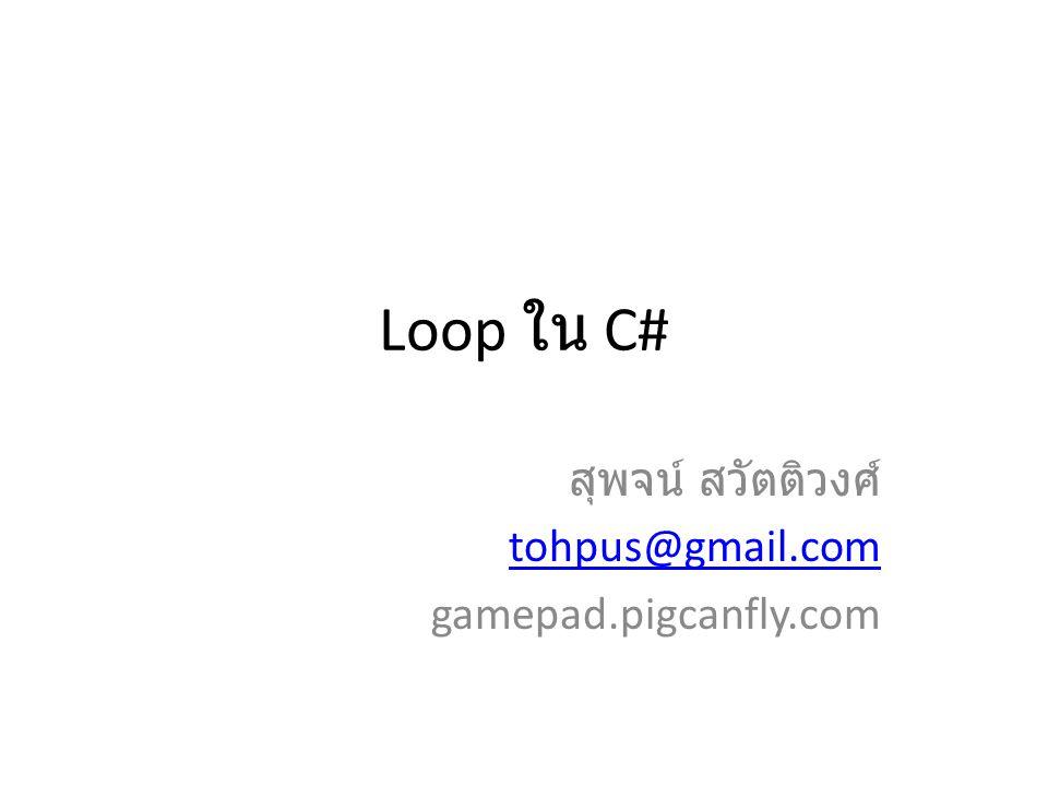 Loop ใน C# สุพจน์ สวัตติวงศ์ tohpus@gmail.com gamepad.pigcanfly.com