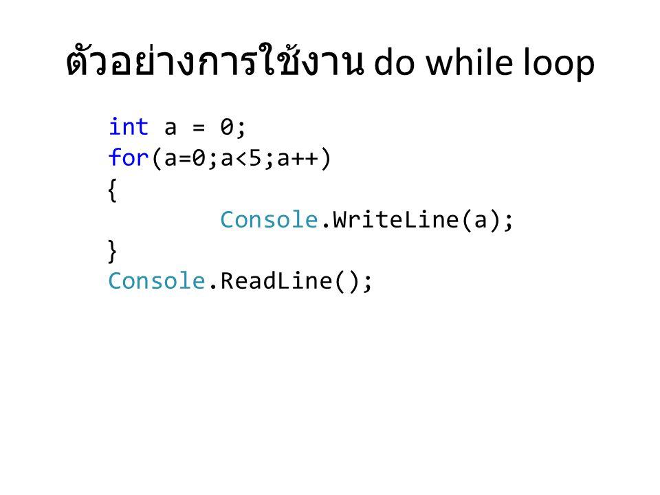 ตัวอย่างการใช้งาน do while loop int a = 0; for(a=0;a<5;a++) { Console.WriteLine(a); } Console.ReadLine();