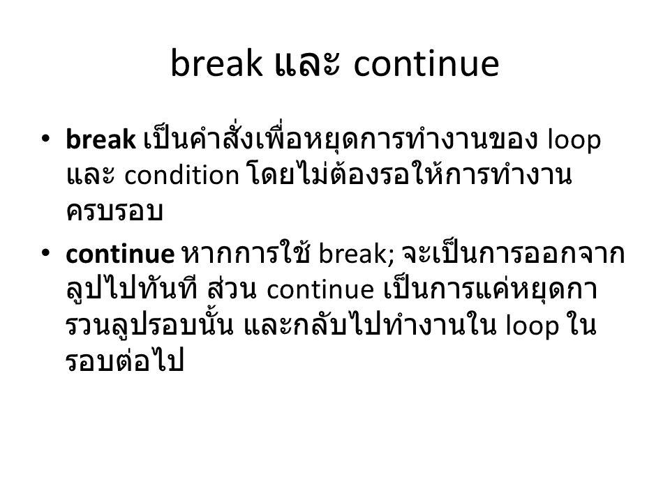 break และ continue break เป็นคำสั่งเพื่อหยุดการทำงานของ loop และ condition โดยไม่ต้องรอให้การทำงาน ครบรอบ continue หากการใช้ break; จะเป็นการออกจาก ลู