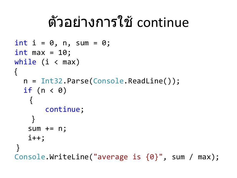 ตัวอย่างการใช้ continue int i = 0, n, sum = 0; int max = 10; while (i < max) { n = Int32.Parse(Console.ReadLine()); if (n < 0) { continue; } sum += n;