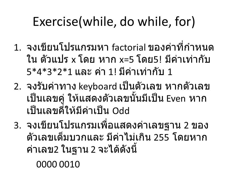 Exercise(while, do while, for) 1. จงเขียนโปรแกรมหา factorial ของค่าที่กำหนด ใน ตัวแปร x โดย หาก x=5 โดย 5! มีค่าเท่ากับ 5*4*3*2*1 และ ค่า 1! มีค่าเท่า