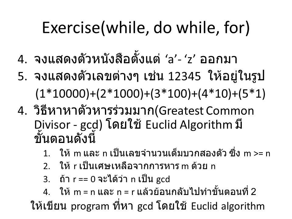 Exercise(while, do while, for) 4. จงแสดงตัวหนังสือตั้งแต่ 'a'- 'z' ออกมา 5. จงแสดงตัวเลขต่างๆ เช่น 12345 ให้อยู่ในรูป (1*10000)+(2*1000)+(3*100)+(4*10