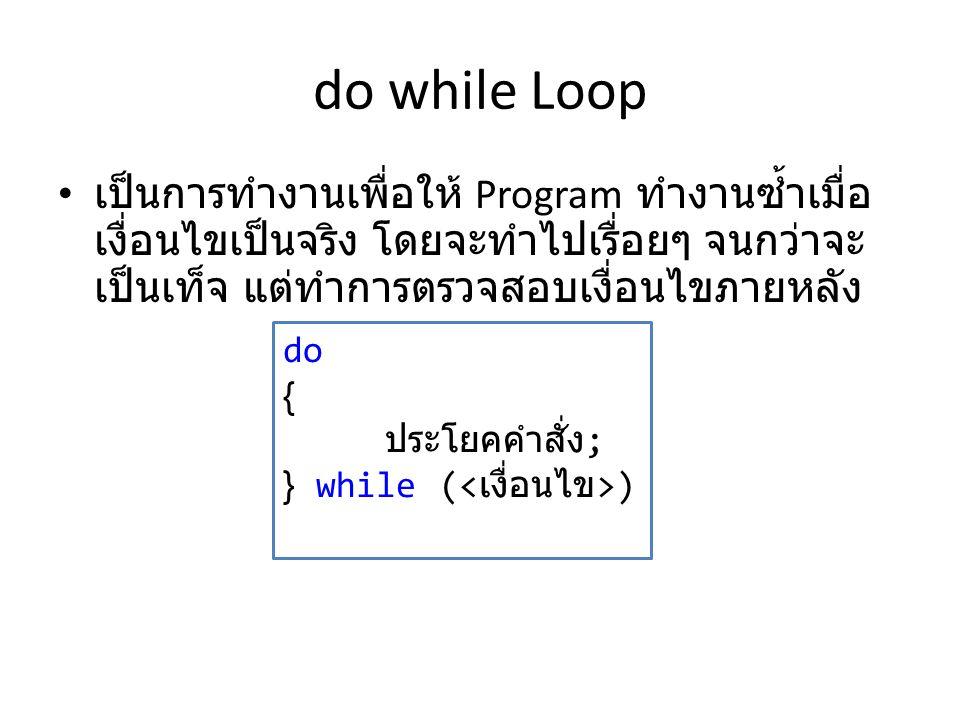 do while Loop เป็นการทำงานเพื่อให้ Program ทำงานซ้ำเมื่อ เงื่อนไขเป็นจริง โดยจะทำไปเรื่อยๆ จนกว่าจะ เป็นเท็จ แต่ทำการตรวจสอบเงื่อนไขภายหลัง do { ประโย