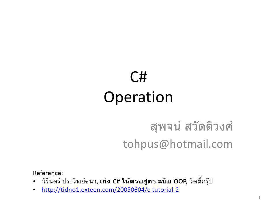 C# Operation สุพจน์ สวัตติวงศ์ tohpus@hotmail.com 1 Reference: นิรันดร์ ประวิทย์ธนา, เก่ง C# ให้ครบสูตร ฉบับ OOP, วิตตี้กรุ๊ป http://tidno1.exteen.com/20050604/c-tutorial-2
