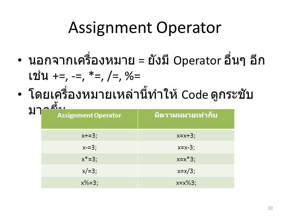 Assignment Operator นอกจากเครื่องหมาย = ยังมี Operator อื่นๆ อีก เช่น +=, -=, *=, /=, %= โดยเครื่องหมายเหล่านี้ทำให้ Code ดูกระชับ มากขึ้น 10 Assignment Operator มีความหมายเท่ากับ x+=3;x=x+3; x-=3;x=x-3; x*=3;x=x*3; x/=3;x=x/3; x%=3;x=x%3;