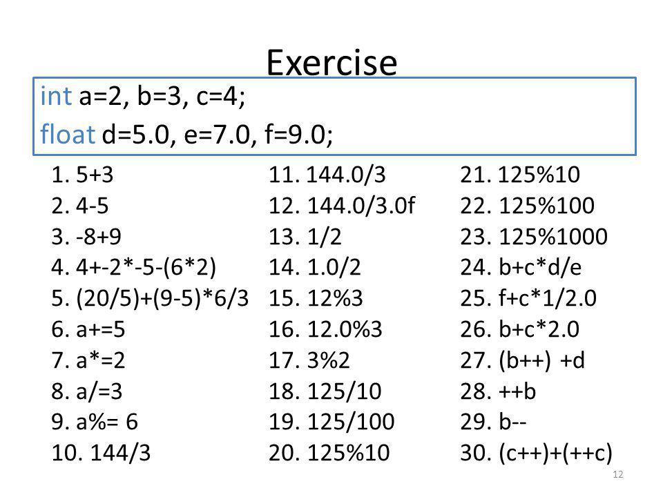 Exercise int a=2, b=3, c=4; float d=5.0, e=7.0, f=9.0; 12 1.5+3 2.4-5 3.-8+9 4.4+-2*-5-(6*2) 5.(20/5)+(9-5)*6/3 6.a+=5 7.a*=2 8.a/=3 9.a%= 6 10.