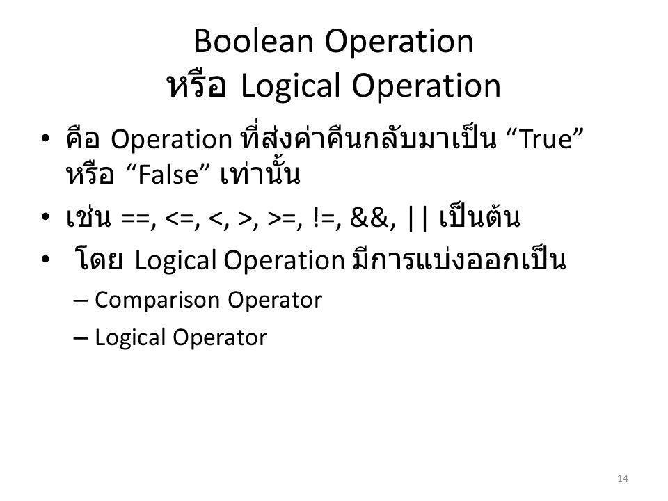 Boolean Operation หรือ Logical Operation คือ Operation ที่ส่งค่าคืนกลับมาเป็น True หรือ False เท่านั้น เช่น ==,, >=, !=, &&, || เป็นต้น โดย Logical Operation มีการแบ่งออกเป็น – Comparison Operator – Logical Operator 14