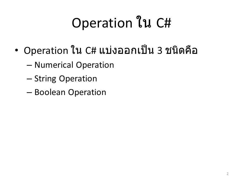 Operation ใน C# Operation ใน C# แบ่งออกเป็น 3 ชนิดคือ – Numerical Operation – String Operation – Boolean Operation 2