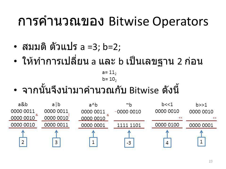 การคำนวณของ Bitwise Operators สมมติ ตัวแปร a =3; b=2; ให้ทำการเปลี่ยน a และ b เป็นเลขฐาน 2 ก่อน จากนั้นจึงนำมาคำนวณกับ Bitwise ดังนี้ 23 a= 11 2 b= 10 2 a&b 0000 0011 0000 0010 & a|b 0000 0011 0000 0010 0000 0011 | a^b 0000 0011 0000 0010 0000 0001 & ~b 0000 0010 1111 1101 ~ -3 b<<1 0000 0010 0000 0100 << b>>1 0000 0010 0000 0001 << 2 3 1 4 1