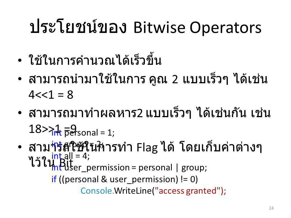ประโยชน์ของ Bitwise Operators ใช้ในการคำนวณได้เร็วขึ้น สามารถนำมาใช้ในการ คูณ 2 แบบเร็วๆ ได้เช่น 4<<1 = 8 สามารถมาทำผลหาร 2 แบบเร็วๆ ได้เช่นกัน เช่น 18>>1 =9 สามารถใช้ในการทำ Flag ได้ โดยเก็บค่าต่างๆ ไว้ใน Bit 24 int personal = 1; int group = 2; int all = 4; int user_permission = personal | group; if ((personal & user_permission) != 0) Console.WriteLine( access granted );