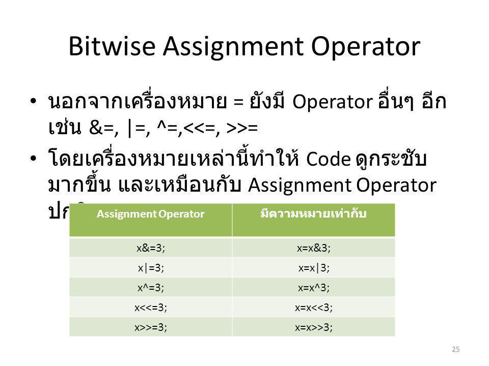 Bitwise Assignment Operator นอกจากเครื่องหมาย = ยังมี Operator อื่นๆ อีก เช่น &=, |=, ^=, >= โดยเครื่องหมายเหล่านี้ทำให้ Code ดูกระชับ มากขึ้น และเหมือนกับ Assignment Operator ปกติ 25 Assignment Operator มีความหมายเท่ากับ x&=3;x=x&3; x|=3;x=x|3; x^=3;x=x^3; x<<=3;x=x<<3; x>>=3;x=x>>3;
