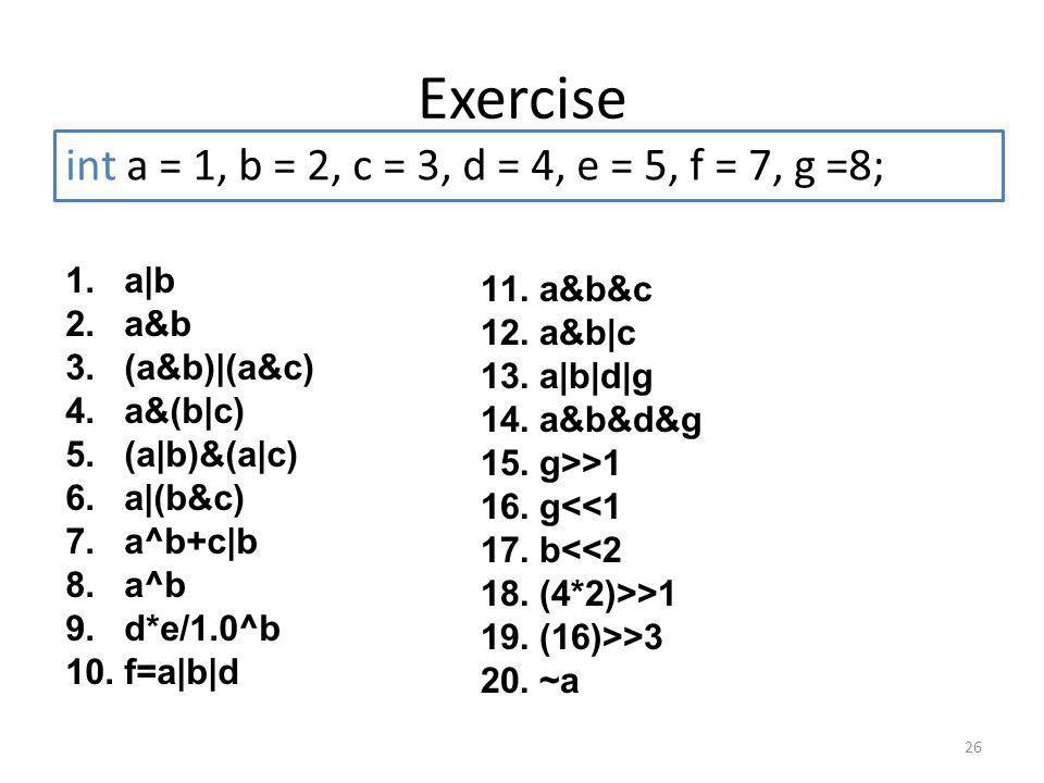 Exercise 26 1.a|b 2.a&b 3.(a&b)|(a&c) 4.a&(b|c) 5.(a|b)&(a|c) 6.a|(b&c) 7.a^b+c|b 8.a^b 9.d*e/1.0^b 10.f=a|b|d int a = 1, b = 2, c = 3, d = 4, e = 5, f = 7, g =8; 11.a&b&c 12.a&b|c 13.a|b|d|g 14.a&b&d&g 15.g>>1 16.g<<1 17.b<<2 18.(4*2)>>1 19.(16)>>3 20.~a