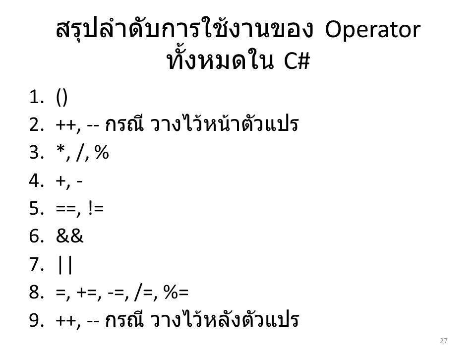 สรุปลำดับการใช้งานของ Operator ทั้งหมดใน C# 1.() 2.++, -- กรณี วางไว้หน้าตัวแปร 3.*, /, % 4.+, - 5.==, != 6.&& 7.|| 8.=, +=, -=, /=, %= 9.++, -- กรณี วางไว้หลังตัวแปร 27