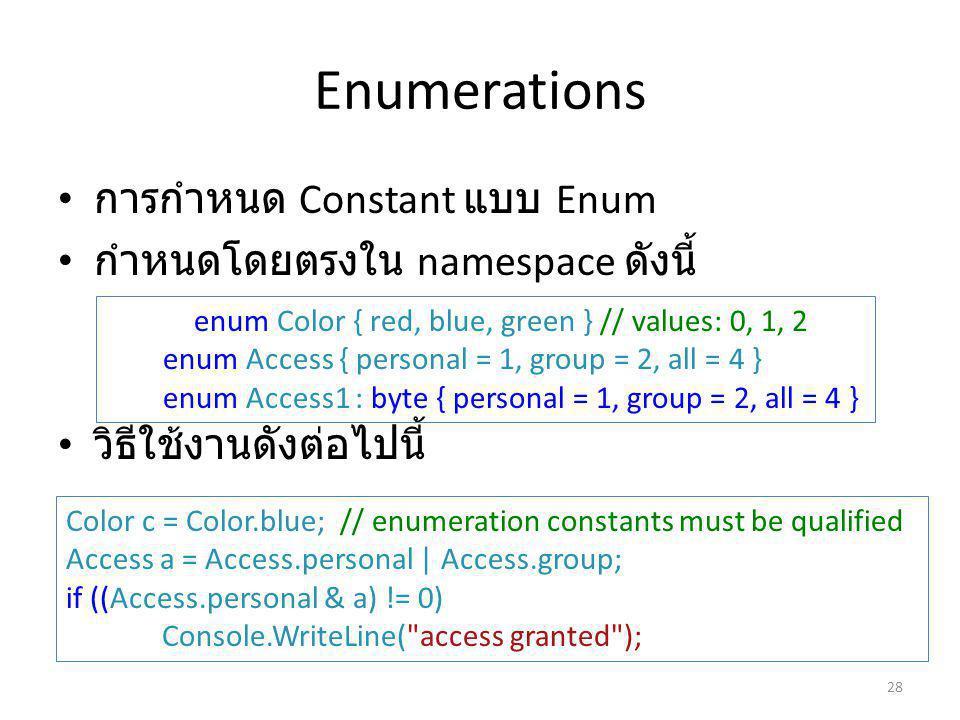 Enumerations การกำหนด Constant แบบ Enum กำหนดโดยตรงใน namespace ดังนี้ วิธีใช้งานดังต่อไปนี้ enum Color { red, blue, green } // values: 0, 1, 2 enum Access { personal = 1, group = 2, all = 4 } enum Access1 : byte { personal = 1, group = 2, all = 4 } Color c = Color.blue; // enumeration constants must be qualified Access a = Access.personal | Access.group; if ((Access.personal & a) != 0) Console.WriteLine( access granted ); 28