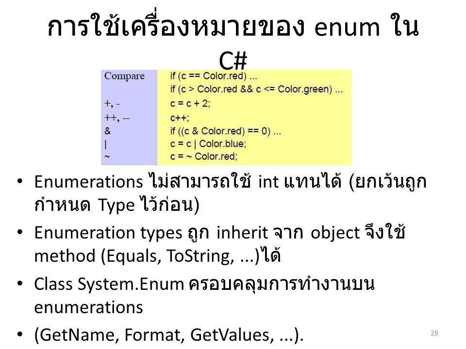การใช้เครื่องหมายของ enum ใน C# Enumerations ไม่สามารถใช้ int แทนได้ ( ยกเว้นถูก กำหนด Type ไว้ก่อน ) Enumeration types ถูก inherit จาก object จึงใช้ method (Equals, ToString,...) ได้ Class System.Enum ครอบคลุมการทำงานบน enumerations (GetName, Format, GetValues,...).