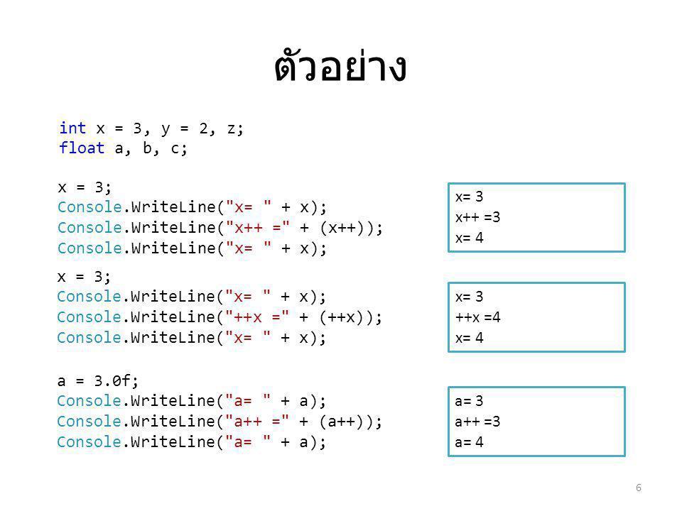 ตัวอย่าง 6 x = 3; Console.WriteLine( x= + x); Console.WriteLine( x++ = + (x++)); Console.WriteLine( x= + x); x= 3 x++ =3 x= 4 x= 3 ++x =4 x= 4 x = 3; Console.WriteLine( x= + x); Console.WriteLine( ++x = + (++x)); Console.WriteLine( x= + x); a = 3.0f; Console.WriteLine( a= + a); Console.WriteLine( a++ = + (a++)); Console.WriteLine( a= + a); int x = 3, y = 2, z; float a, b, c; a= 3 a++ =3 a= 4