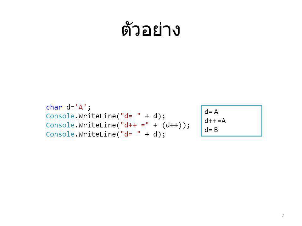 ตัวอย่าง 7 d= A d++ =A d= B char d= A ; Console.WriteLine( d= + d); Console.WriteLine( d++ = + (d++)); Console.WriteLine( d= + d);